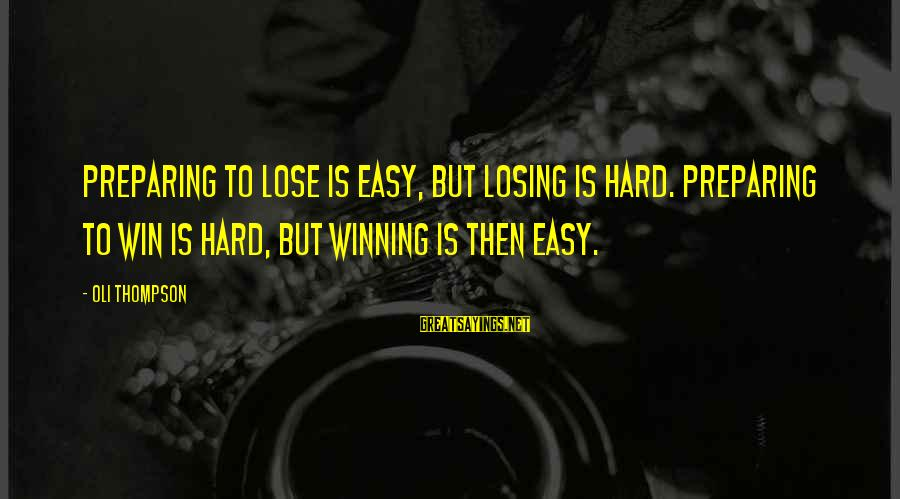 Losing But Winning Sayings By Oli Thompson: Preparing to lose is easy, but losing is hard. Preparing to win is hard, but