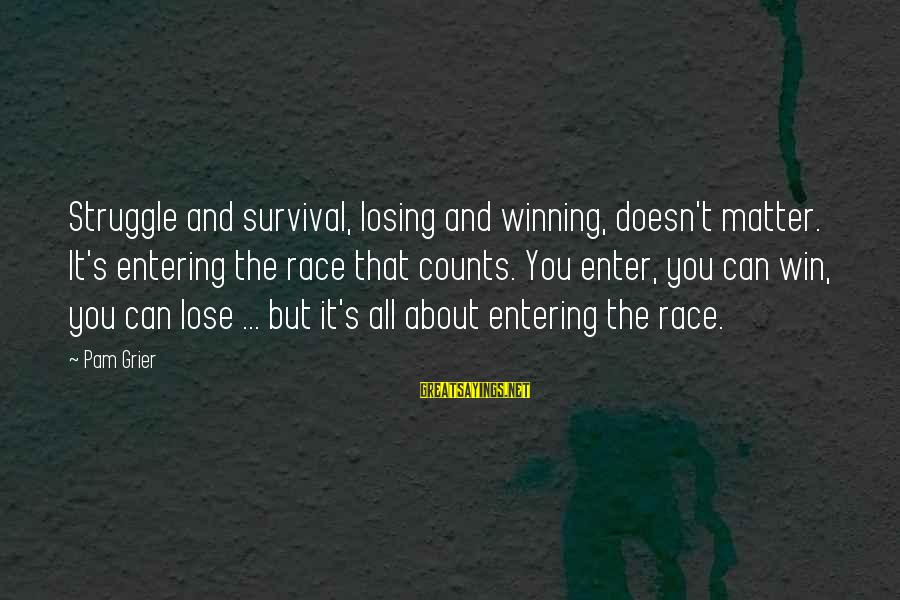 Losing But Winning Sayings By Pam Grier: Struggle and survival, losing and winning, doesn't matter. It's entering the race that counts. You