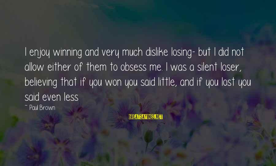 Losing But Winning Sayings By Paul Brown: I enjoy winning and very much dislike losing- but I did not allow either of