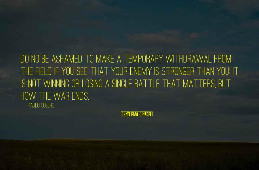 Losing But Winning Sayings By Paulo Coelho: Do no be ashamed to make a temporary withdrawal from the field if you see