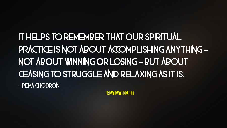 Losing But Winning Sayings By Pema Chodron: It helps to remember that our spiritual practice is not about accomplishing anything - not