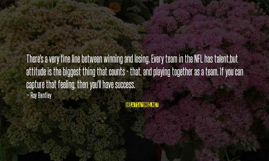 Losing But Winning Sayings By Ray Bentley: There's a very fine line between winning and losing. Every team in the NFL has