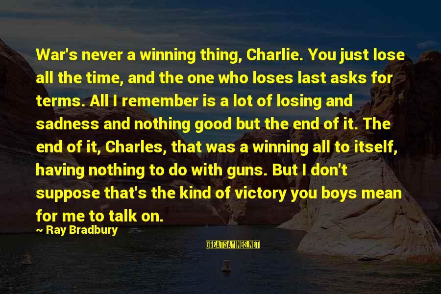 Losing But Winning Sayings By Ray Bradbury: War's never a winning thing, Charlie. You just lose all the time, and the one