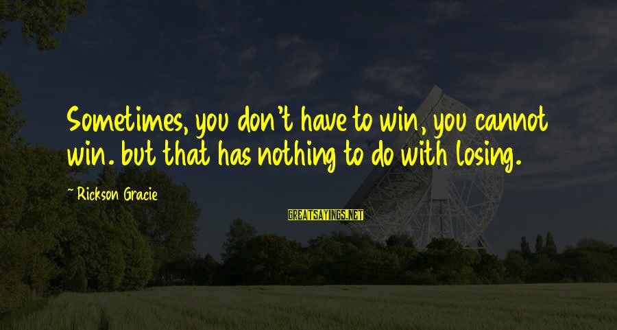 Losing But Winning Sayings By Rickson Gracie: Sometimes, you don't have to win, you cannot win. but that has nothing to do