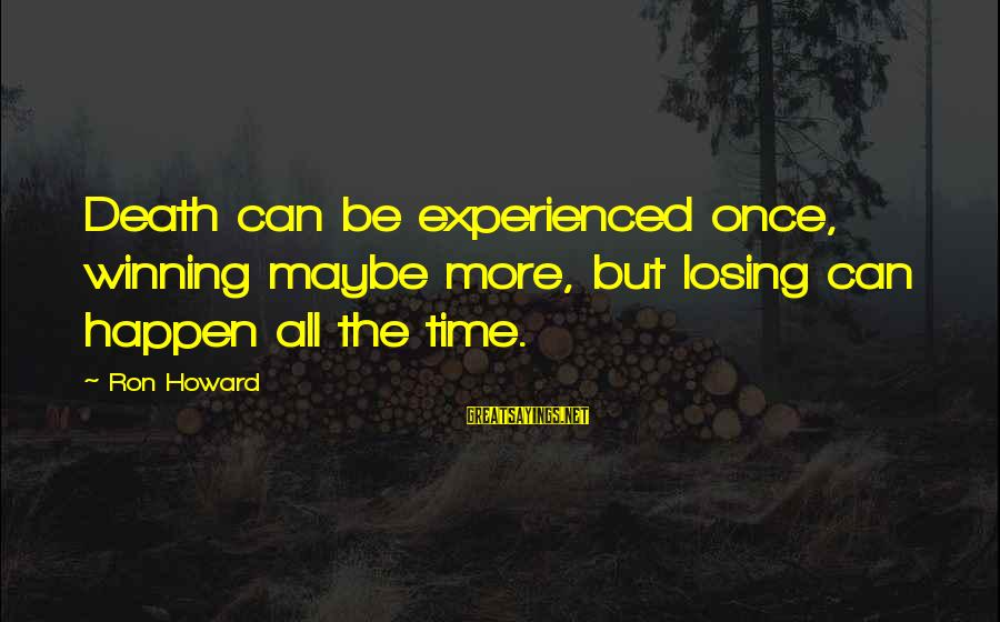 Losing But Winning Sayings By Ron Howard: Death can be experienced once, winning maybe more, but losing can happen all the time.
