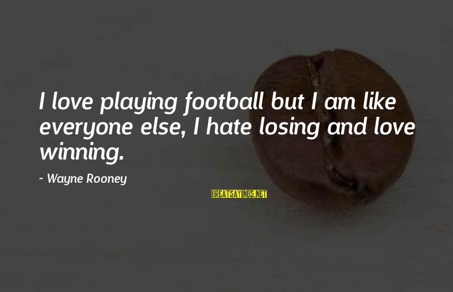 Losing But Winning Sayings By Wayne Rooney: I love playing football but I am like everyone else, I hate losing and love