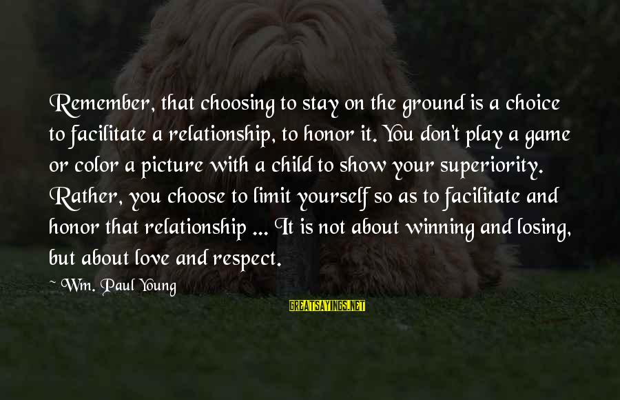 Losing But Winning Sayings By Wm. Paul Young: Remember, that choosing to stay on the ground is a choice to facilitate a relationship,