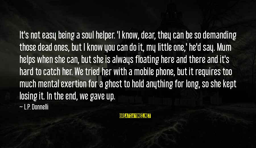 Losing Dear Ones Sayings By L.P. Donnelli: It's not easy being a soul helper. 'I know, dear, they can be so demanding