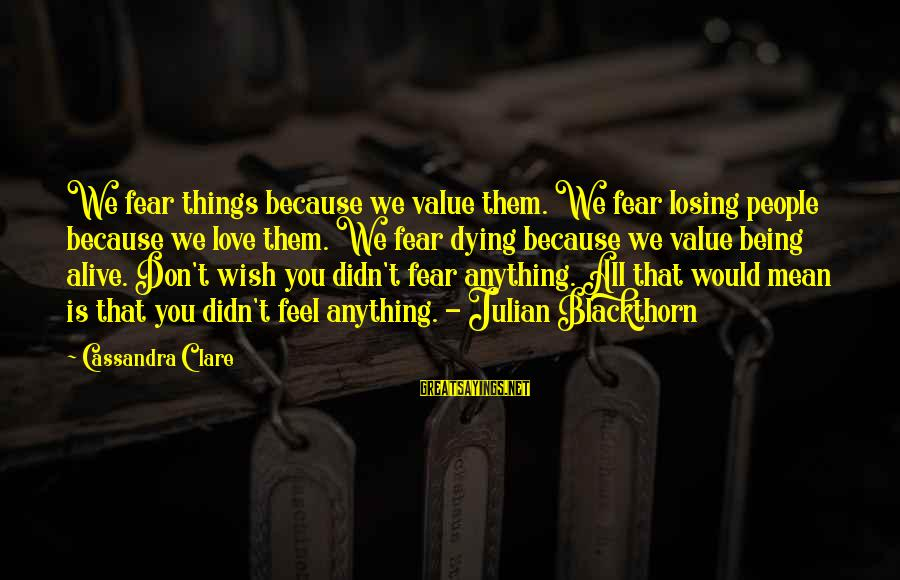 Losing People In Your Life Sayings By Cassandra Clare: We fear things because we value them. We fear losing people because we love them.