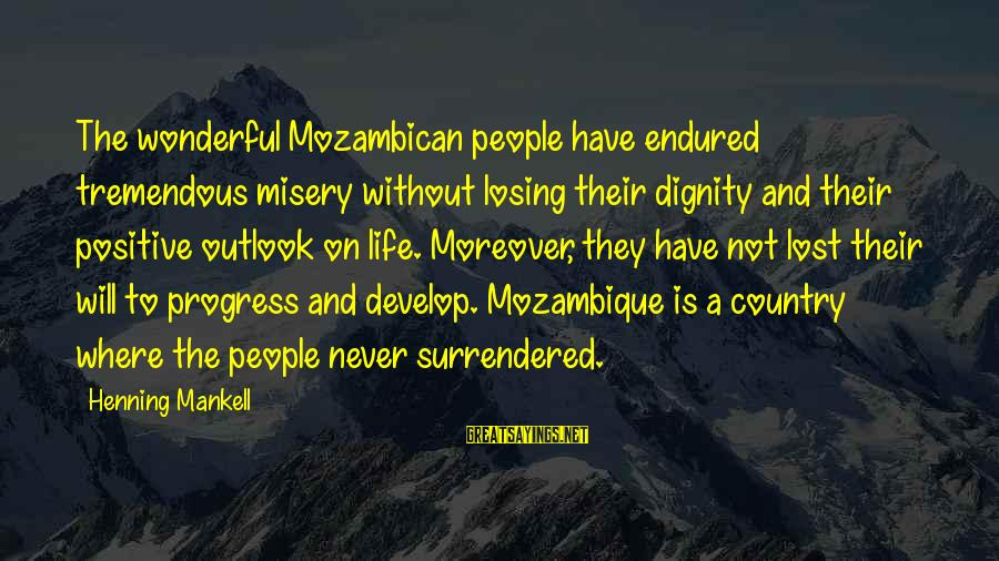 Losing People In Your Life Sayings By Henning Mankell: The wonderful Mozambican people have endured tremendous misery without losing their dignity and their positive