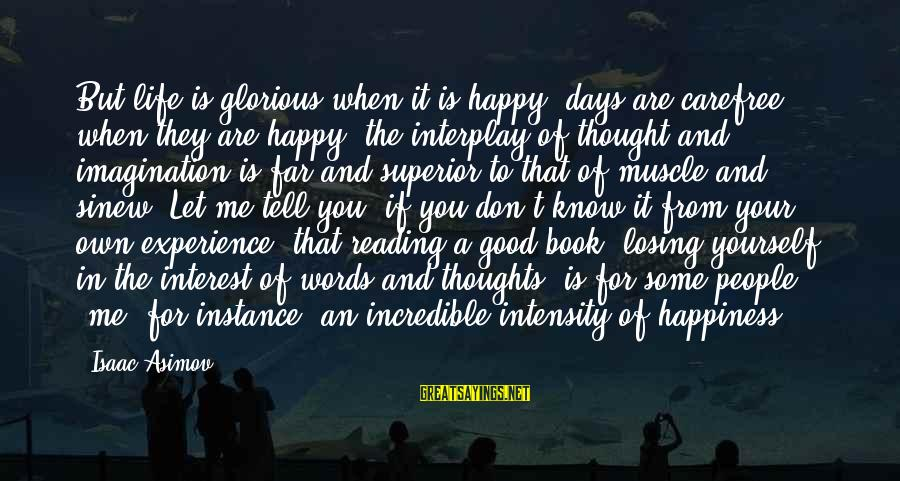 Losing People In Your Life Sayings By Isaac Asimov: But life is glorious when it is happy; days are carefree when they are happy;