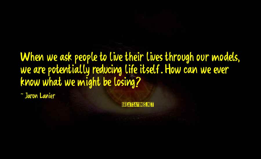 Losing People In Your Life Sayings By Jaron Lanier: When we ask people to live their lives through our models, we are potentially reducing