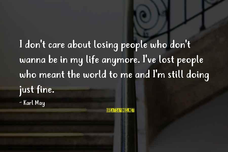 Losing People In Your Life Sayings By Karl May: I don't care about losing people who don't wanna be in my life anymore. I've