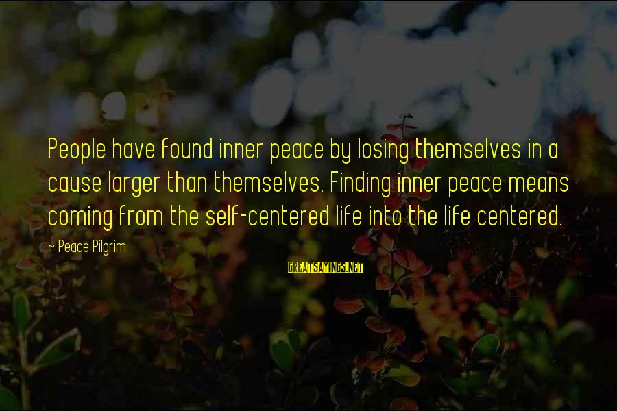 Losing People In Your Life Sayings By Peace Pilgrim: People have found inner peace by losing themselves in a cause larger than themselves. Finding