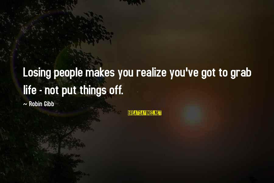 Losing People In Your Life Sayings By Robin Gibb: Losing people makes you realize you've got to grab life - not put things off.