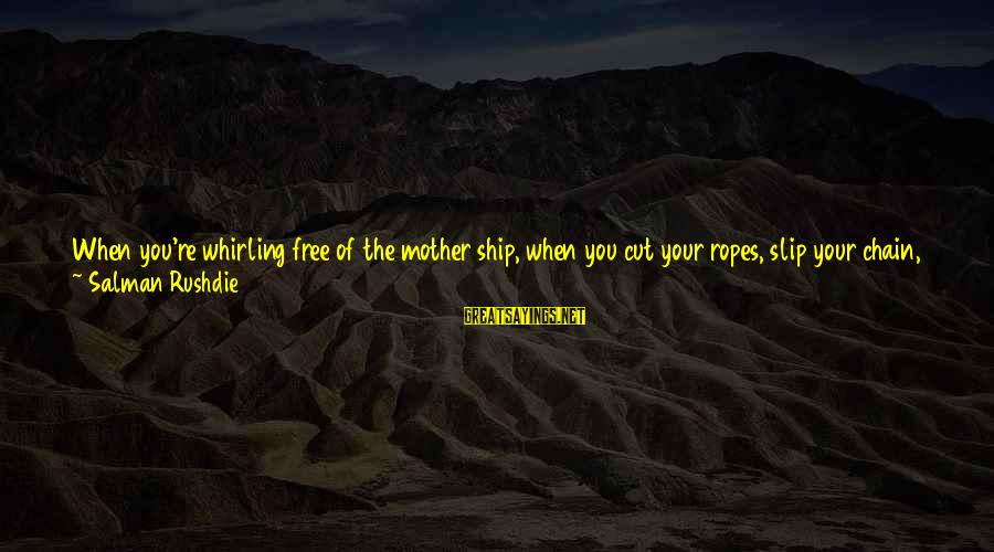 Losing People In Your Life Sayings By Salman Rushdie: When you're whirling free of the mother ship, when you cut your ropes, slip your