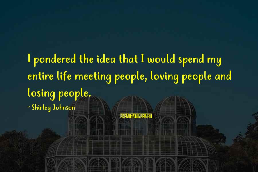 Losing People In Your Life Sayings By Shirley Johnson: I pondered the idea that I would spend my entire life meeting people, loving people