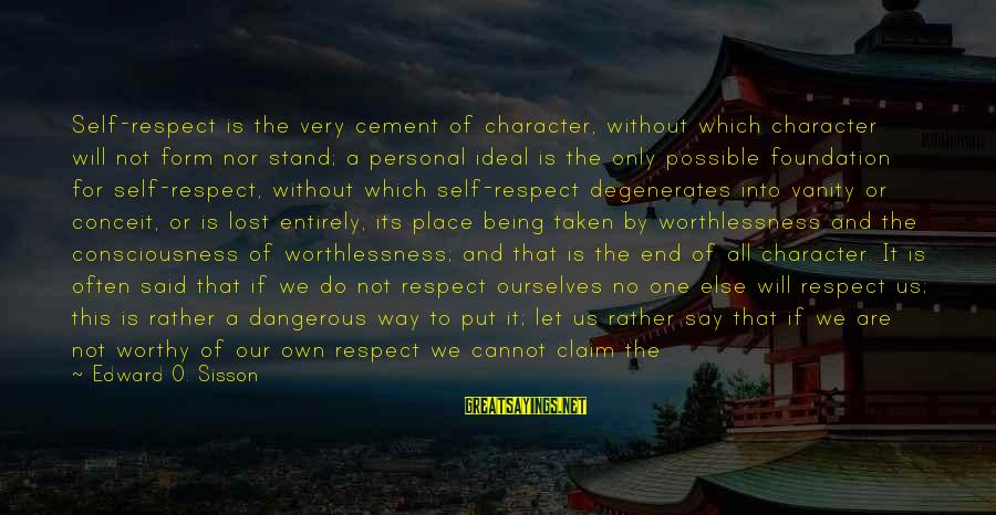 Losing Self Worth Sayings By Edward O. Sisson: Self-respect is the very cement of character, without which character will not form nor stand;