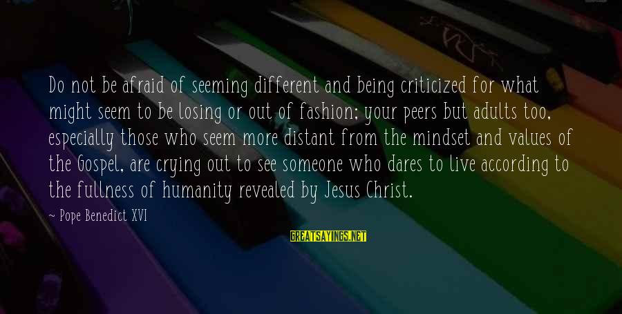 Losing Someone You Live Sayings By Pope Benedict XVI: Do not be afraid of seeming different and being criticized for what might seem to