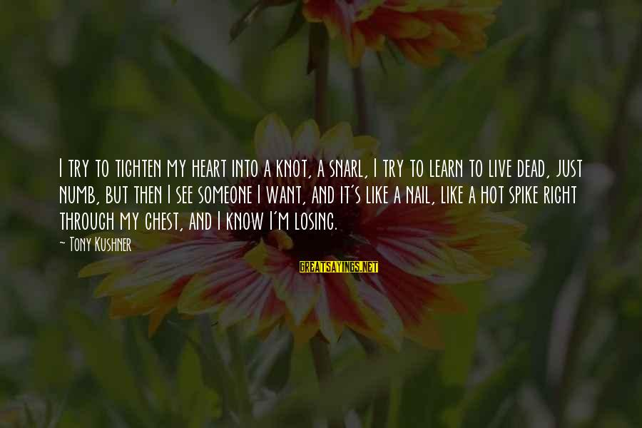 Losing Someone You Live Sayings By Tony Kushner: I try to tighten my heart into a knot, a snarl, I try to learn