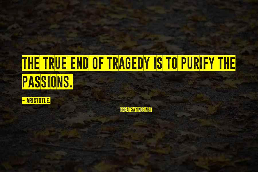 Losing Something And Gaining Sayings By Aristotle.: The true end of tragedy is to purify the passions.