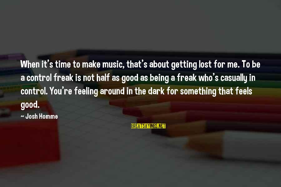 Losing Something And Gaining Sayings By Josh Homme: When it's time to make music, that's about getting lost for me. To be a