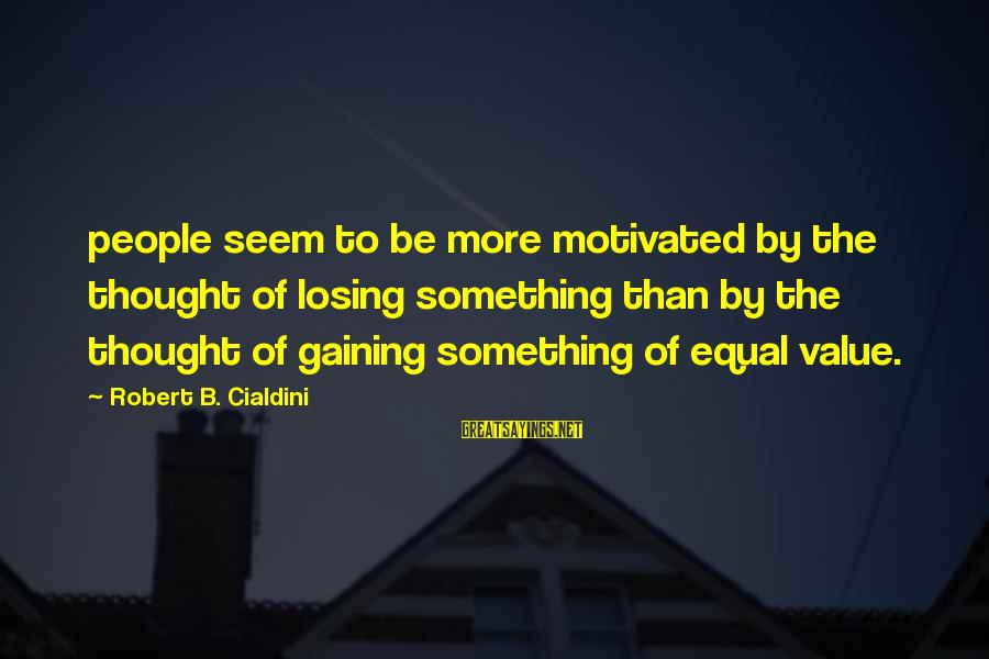 Losing Something And Gaining Sayings By Robert B. Cialdini: people seem to be more motivated by the thought of losing something than by the