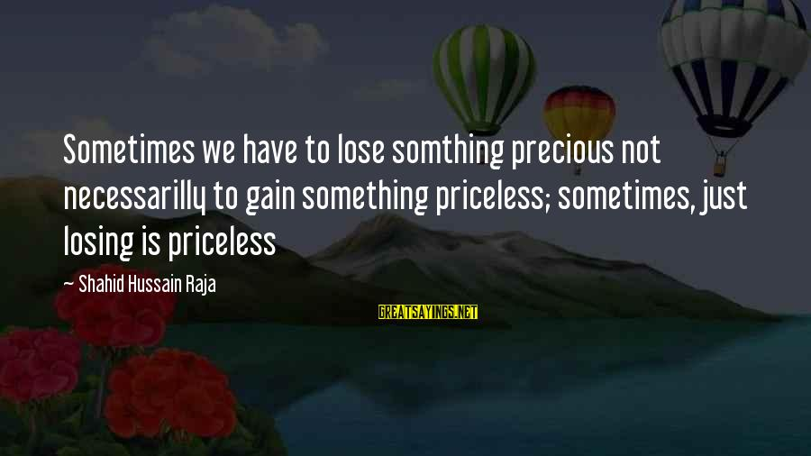 Losing Something And Gaining Sayings By Shahid Hussain Raja: Sometimes we have to lose somthing precious not necessarilly to gain something priceless; sometimes, just