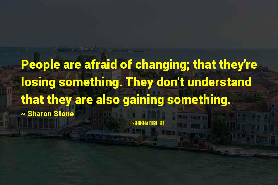 Losing Something And Gaining Sayings By Sharon Stone: People are afraid of changing; that they're losing something. They don't understand that they are