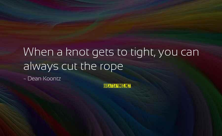 Losing The One You Love Myspace Sayings By Dean Koontz: When a knot gets to tight, you can always cut the rope