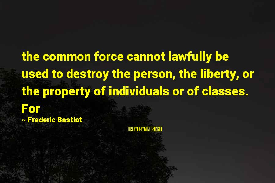 Losing The One You Love Myspace Sayings By Frederic Bastiat: the common force cannot lawfully be used to destroy the person, the liberty, or the