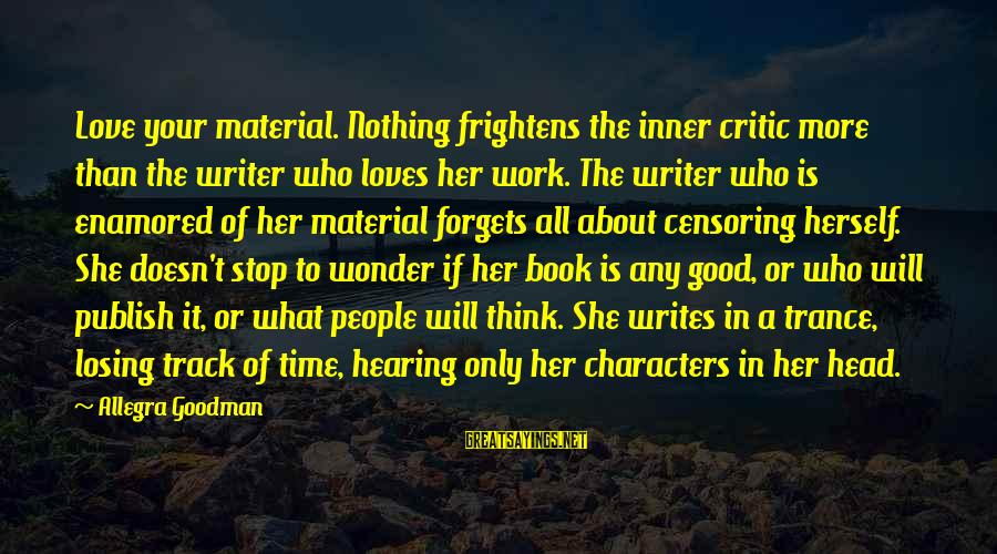 Losing Who You Love Sayings By Allegra Goodman: Love your material. Nothing frightens the inner critic more than the writer who loves her