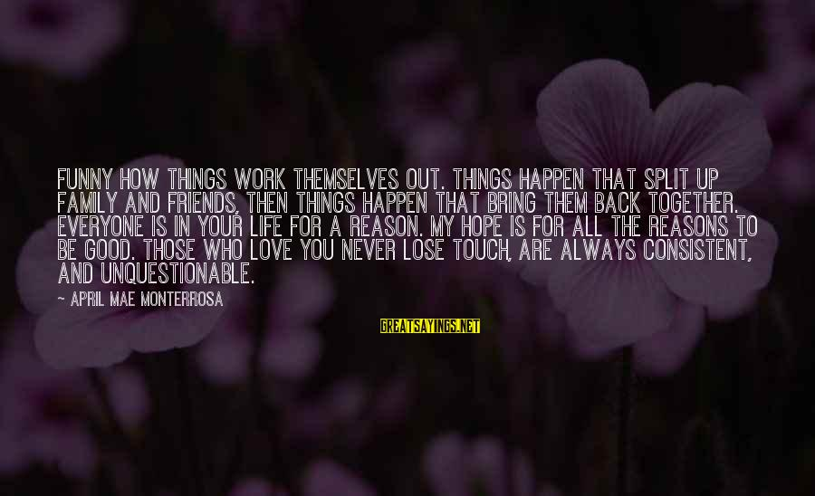 Losing Who You Love Sayings By April Mae Monterrosa: Funny how things work themselves out. Things happen that split up family and friends, then