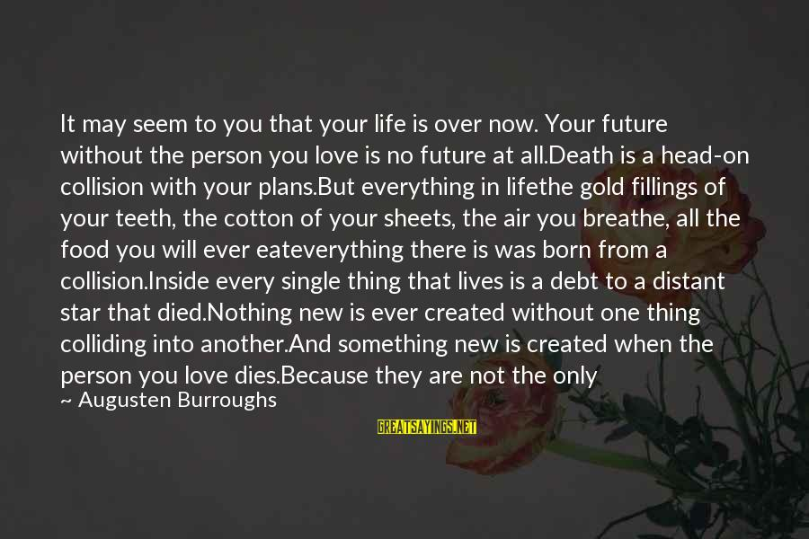 Losing Who You Love Sayings By Augusten Burroughs: It may seem to you that your life is over now. Your future without the