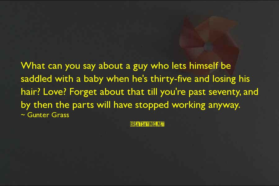 Losing Who You Love Sayings By Gunter Grass: What can you say about a guy who lets himself be saddled with a baby