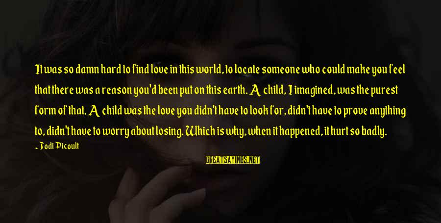 Losing Who You Love Sayings By Jodi Picoult: It was so damn hard to find love in this world, to locate someone who