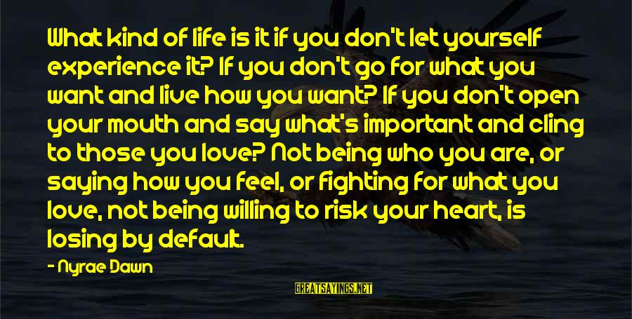 Losing Who You Love Sayings By Nyrae Dawn: What kind of life is it if you don't let yourself experience it? If you