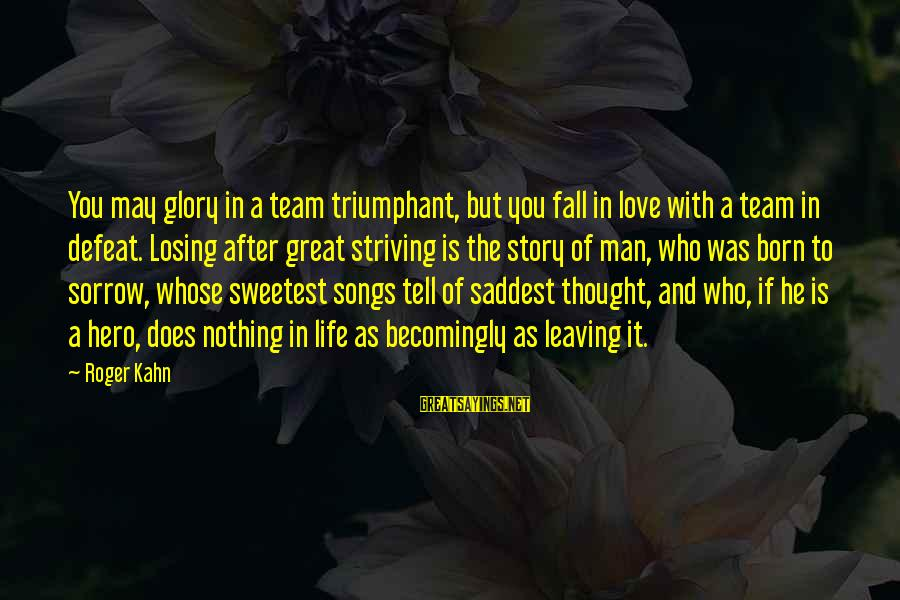 Losing Who You Love Sayings By Roger Kahn: You may glory in a team triumphant, but you fall in love with a team