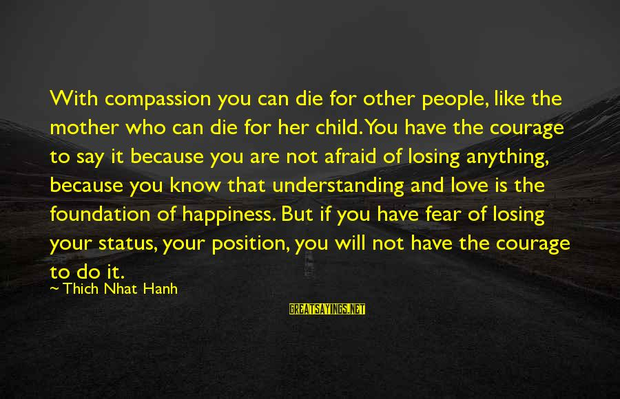 Losing Who You Love Sayings By Thich Nhat Hanh: With compassion you can die for other people, like the mother who can die for