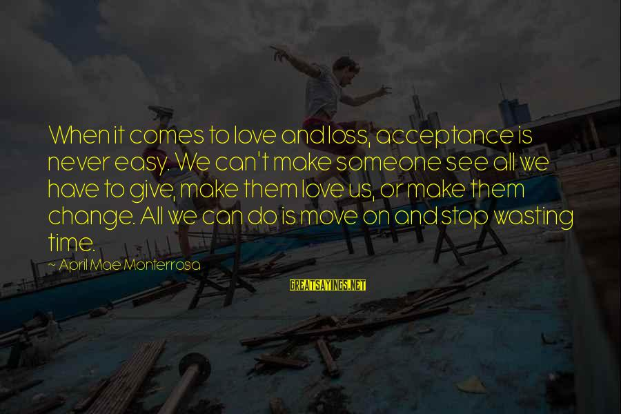 Loss And Moving On Sayings By April Mae Monterrosa: When it comes to love and loss, acceptance is never easy. We can't make someone