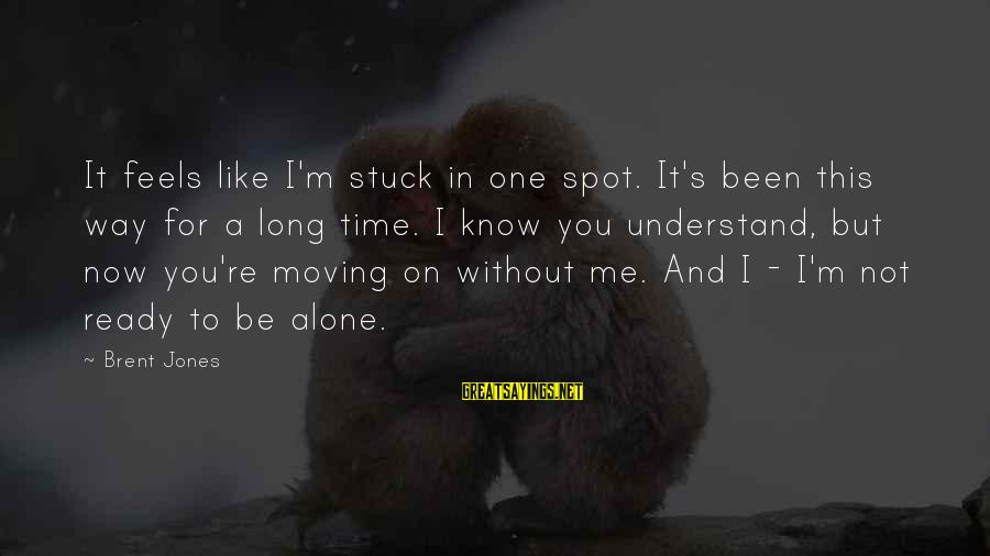 Loss And Moving On Sayings By Brent Jones: It feels like I'm stuck in one spot. It's been this way for a long