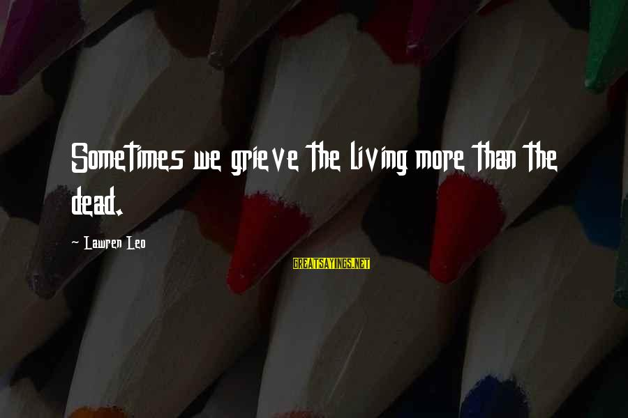 Loss And Moving On Sayings By Lawren Leo: Sometimes we grieve the living more than the dead.