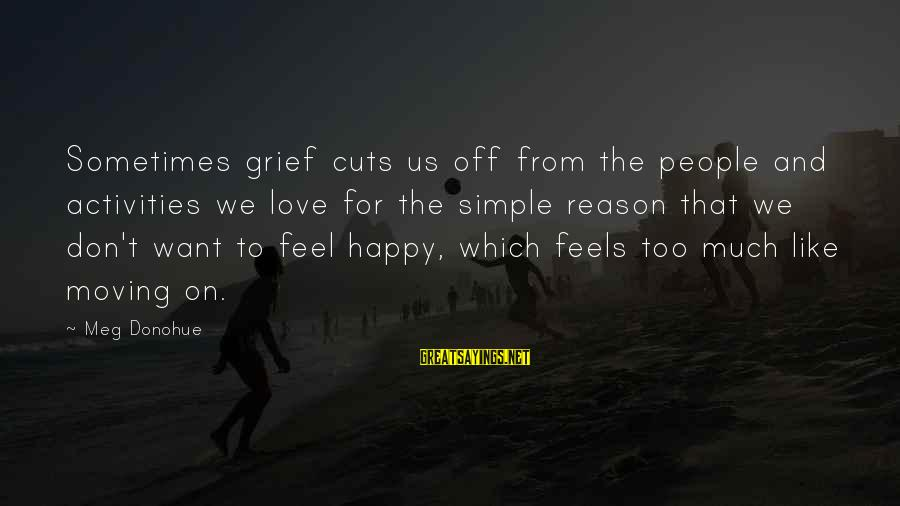 Loss And Moving On Sayings By Meg Donohue: Sometimes grief cuts us off from the people and activities we love for the simple