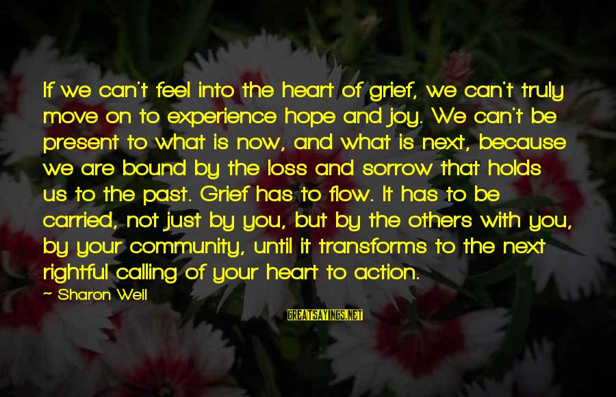 Loss And Moving On Sayings By Sharon Weil: If we can't feel into the heart of grief, we can't truly move on to