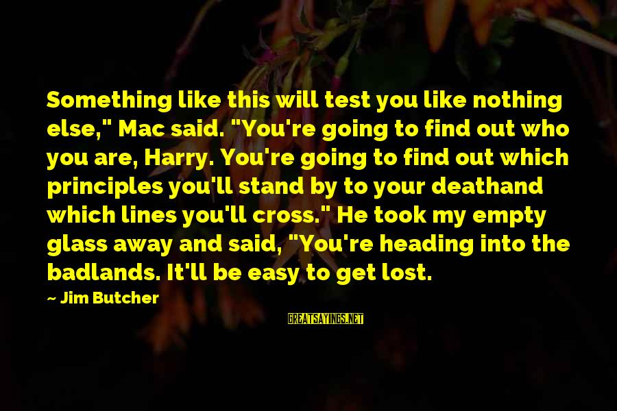 "Lost And Empty Sayings By Jim Butcher: Something like this will test you like nothing else,"" Mac said. ""You're going to find"