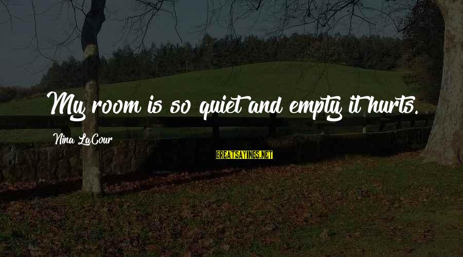 Lost And Empty Sayings By Nina LaCour: My room is so quiet and empty it hurts.