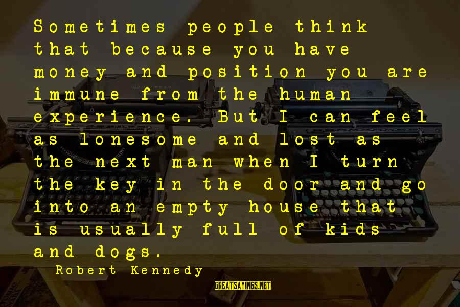 Lost And Empty Sayings By Robert Kennedy: Sometimes people think that because you have money and position you are immune from the
