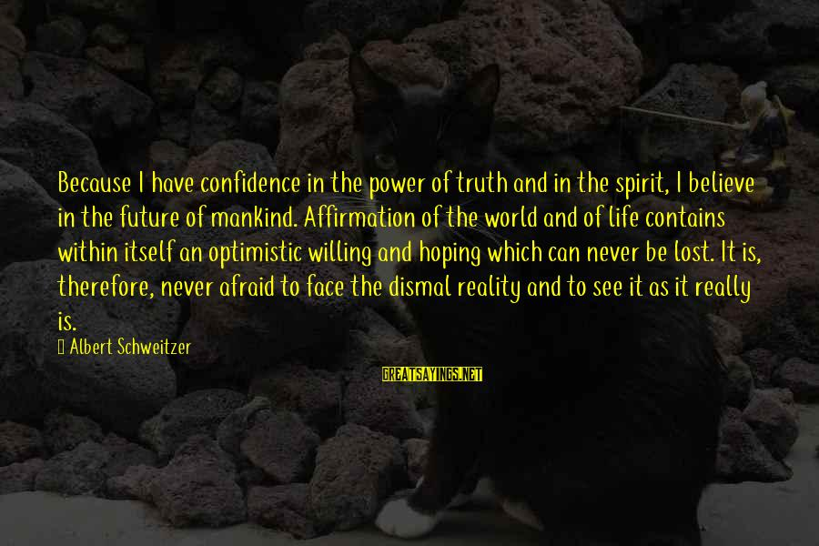 Lost In Reality Sayings By Albert Schweitzer: Because I have confidence in the power of truth and in the spirit, I believe