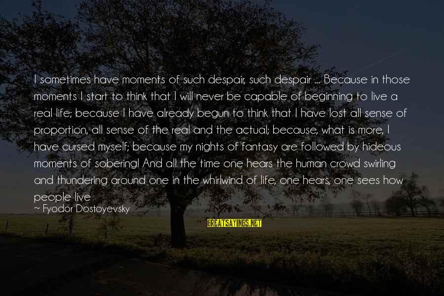 Lost In Reality Sayings By Fyodor Dostoyevsky: I sometimes have moments of such despair, such despair ... Because in those moments I