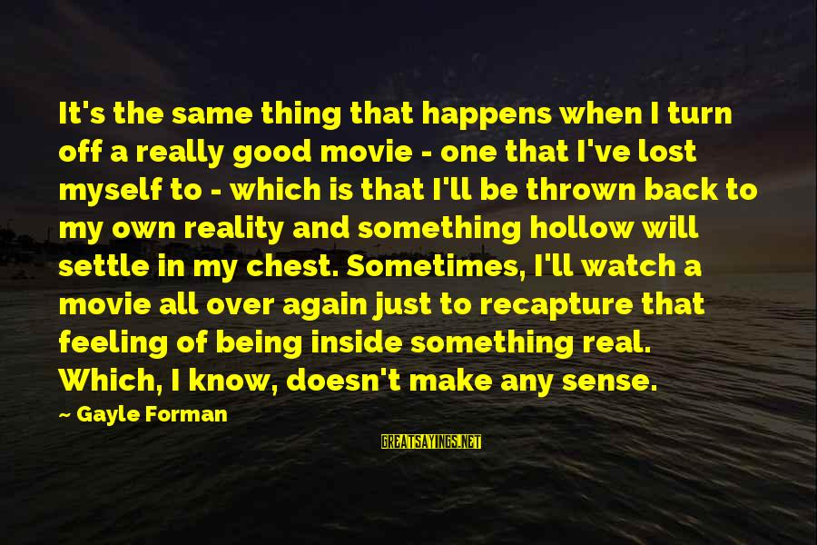 Lost In Reality Sayings By Gayle Forman: It's the same thing that happens when I turn off a really good movie -